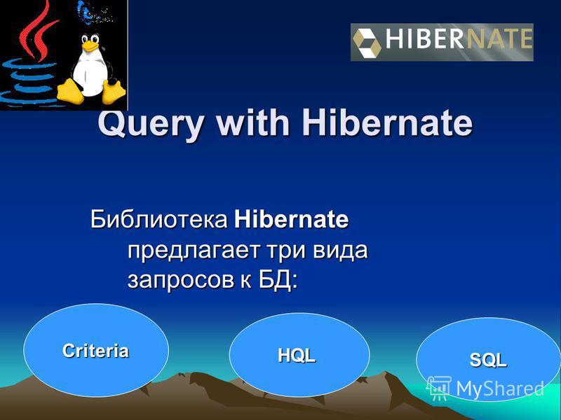 Query with Hibernate Библиотека Hibernate предлагает три вида запросов к БД: Библиотека Hibernate предлагает три вида запросов к БД: Criteria HQL SQL