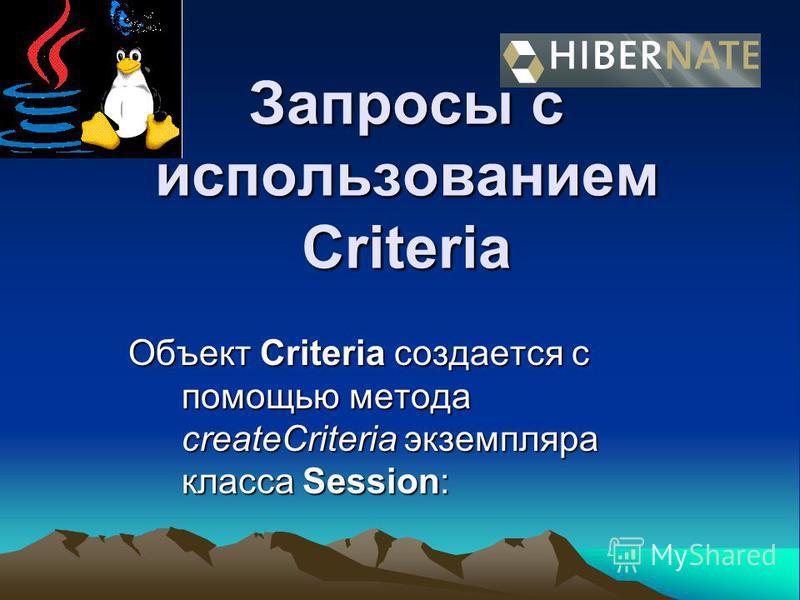 Запросы с использованием Criteria Объект Criteria создается с помощью метода createCriteria экземпляра класса Session: