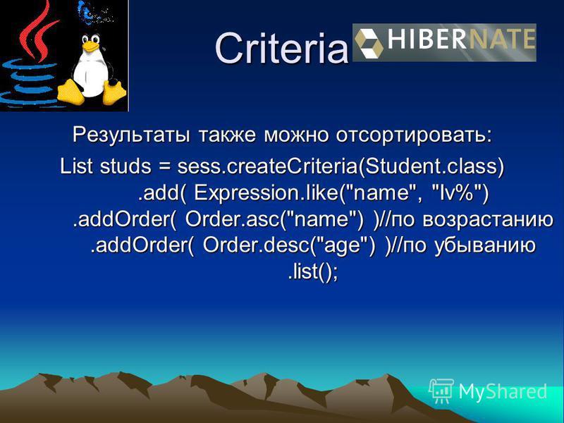 Criteria Результаты также можно отсортировать: List studs = sess.createCriteria(Student.class).add( Expression.like(name, Iv%).addOrder( Order.asc(name) )//по возрастанию.addOrder( Order.desc(age) )//по убыванию.list();