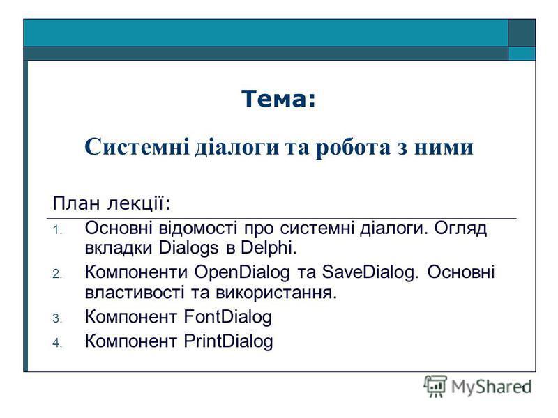 1 Тема: Системні діалоги та робота з ними План лекції: 1. Основні відомості про системні діалоги. Огляд вкладки Dialogs в Delphi. 2. Компоненти OpenDialog та SaveDialog. Основні властивості та використання. 3. Компонент FontDialog 4. Компонент PrintD