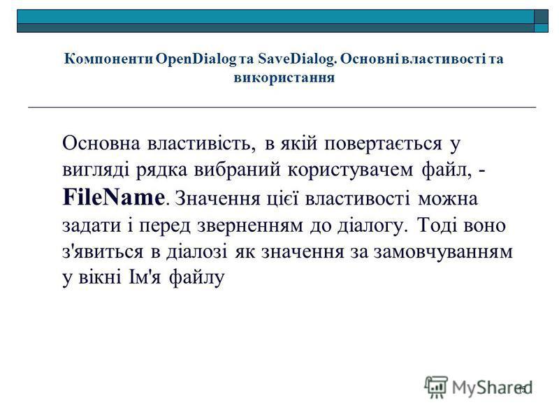 15 Компоненти OpenDialog та SaveDialog. Основні властивості та використання Основна властивість, в якій повертається у вигляді рядка вибраний користувачем файл, - FileName. Значення цієї властивості можно задатки і перед зверненням до діалогу. Тоді в