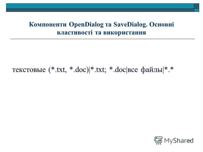 17 Компоненти OpenDialog та SaveDialog. Основні властивості та використання текстовые (*.txt, *.doc)|*.txt; *.doc|все файлы|*.*