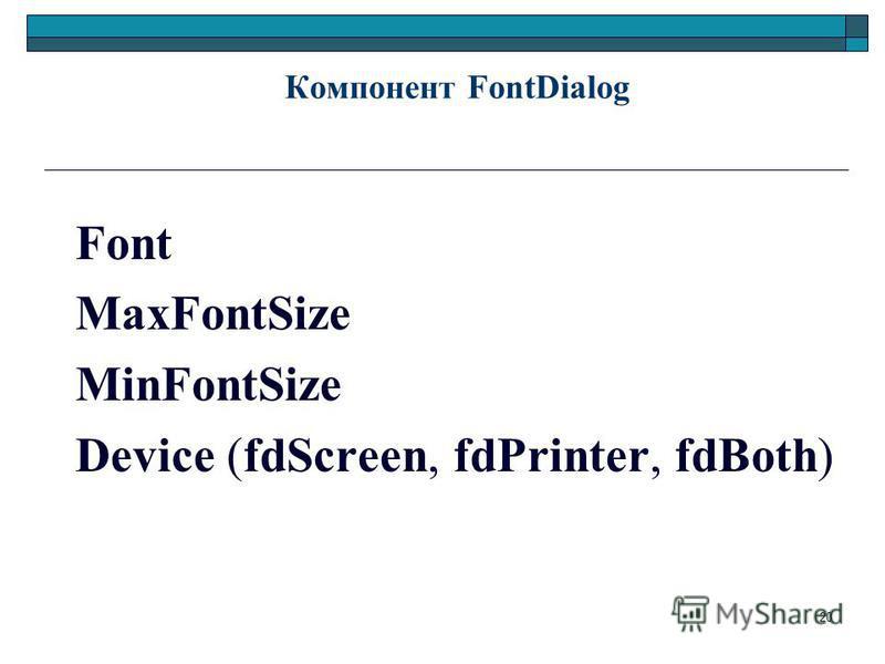 20 Компонент FontDialog Font MaxFontSize MinFontSize Device (fdScreen, fdPrinter, fdBoth)