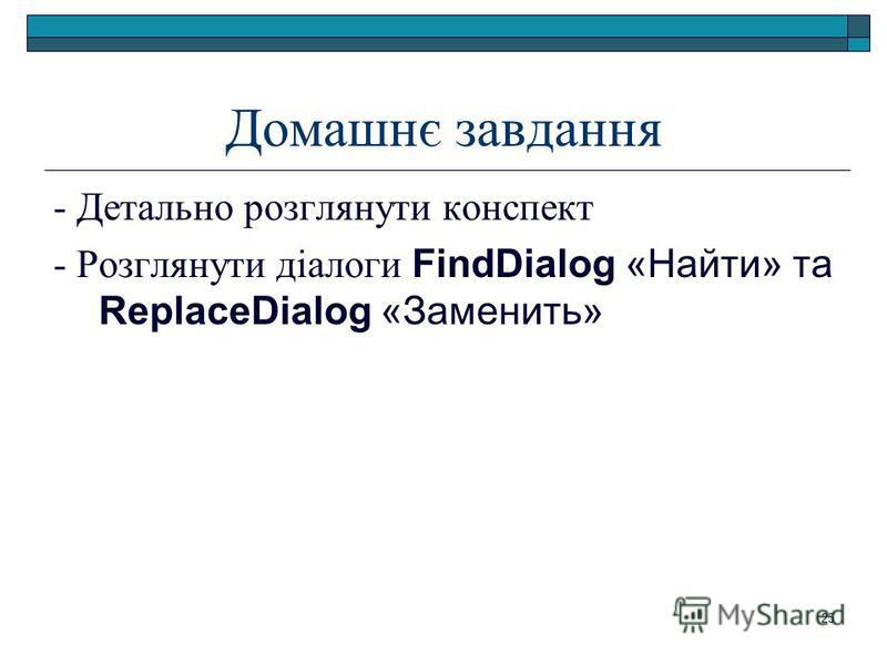 25 Домашнє завдання - Детально розглянути конспект - Розглянути діалоги FindDialog «Найти» та ReplaceDialog «Заменить»