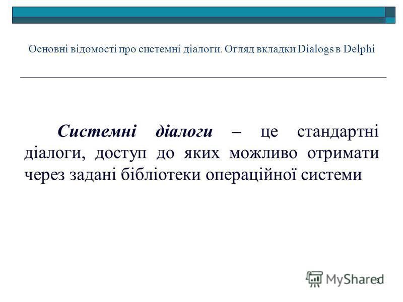 3 Основні відомості про системні діалоги. Огляд вкладки Dialogs в Delphi Системні діалоги – це стандартні діалоги, доступ до яких можливо отримати через задані бібліотеки операційної системы