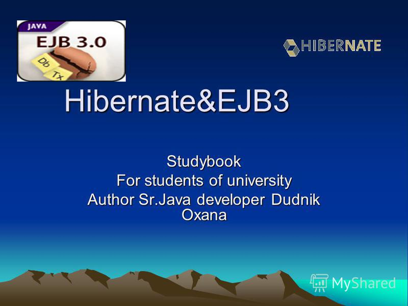 Hibernate&EJB3 Studybook For students of university Author Sr.Java developer Dudnik Oxana