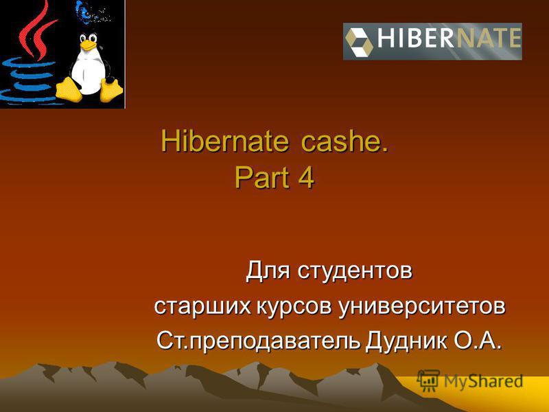 Hibernate cashe. Part 4 Для студентов старших курсов университетов Ст.преподаватель Дудник О.А.