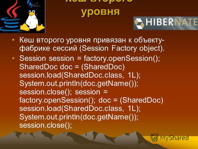 Кеш второго уровня Кеш второго уровня Кеш второго уровня привязан к объекту- фабрике сессий (Session Factory object). Session session = factory.openSession(); SharedDoc doc = (SharedDoc) session.load(SharedDoc.class, 1L); System.out.println(doc.getNa