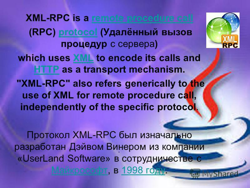 XML-RPC is a remote procedure callremote procedure call (RPC) protocol (Удалённый вызов процедур с сервера)protocol which uses XML to encode its calls and HTTP as a transport mechanism.XML HTTP