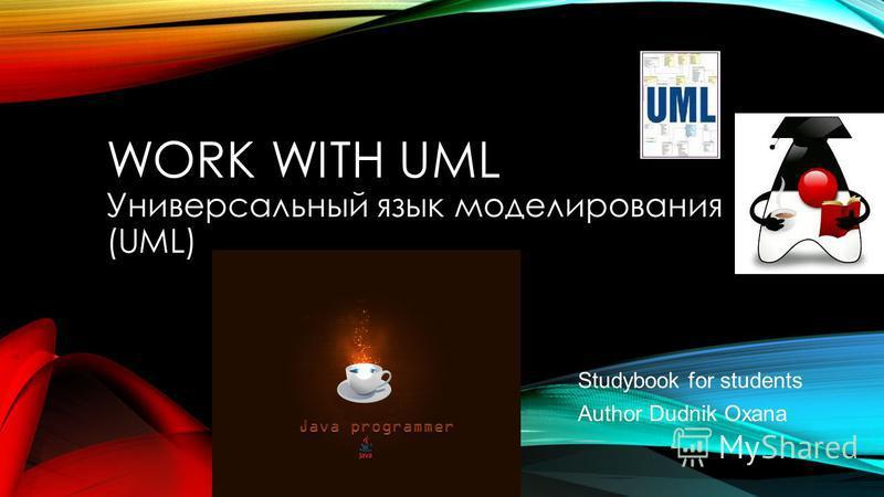 WORK WITH UML Универсальный язык моделирования (UML) Studybook for students Author Dudnik Oxana