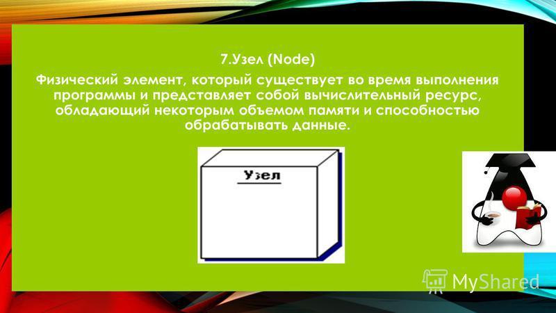7. Узел (Node) Физический элемент, который существует во время выполнения программы и представляет собой вычислительный ресурс, обладающий некоторым объемом памяти и способностью обрабатывать данные.