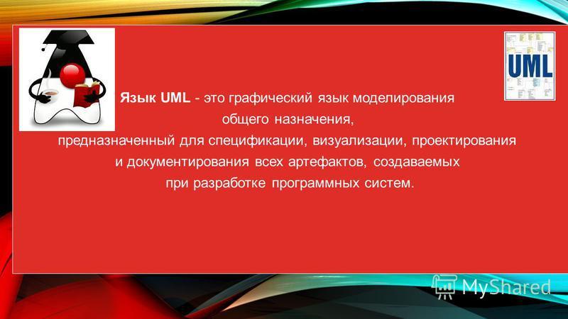 Язык UML - это графический язык моделирования общего назначения, предназначенный для спецификации, визуализации, проектирования и документирования всех артефактов, создаваемых при разработке программных систем.