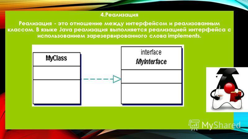 4. Реализация Реализация - это отношение между интерфейсом и реализованным классом. В языке Java реализация выполняется реализацией интерфейса с использованием зарезервированного слова implements.