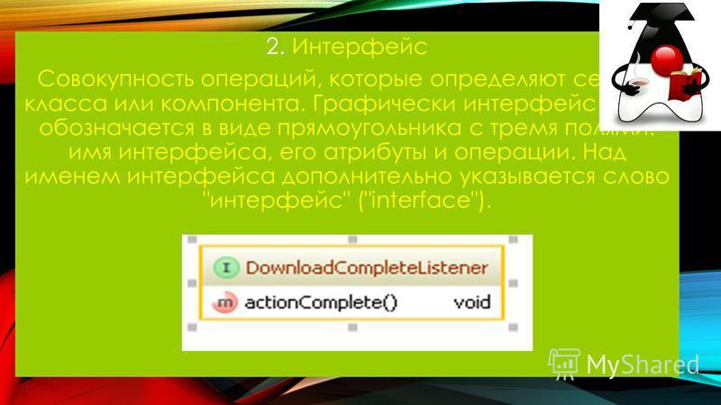 2. Интерфейс Совокупность операций, которые определяют сервис класса или компонента. Графически интерфейс также обозначается в виде прямоугольника с тремя полями: имя интерфейса, его атрибуты и операции. Над именем интерфейса дополнительно указываетс