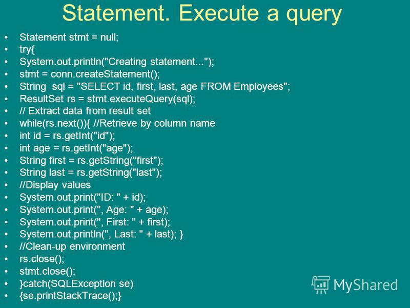Statement. Execute a query Statement stmt = null; try{ System.out.println(