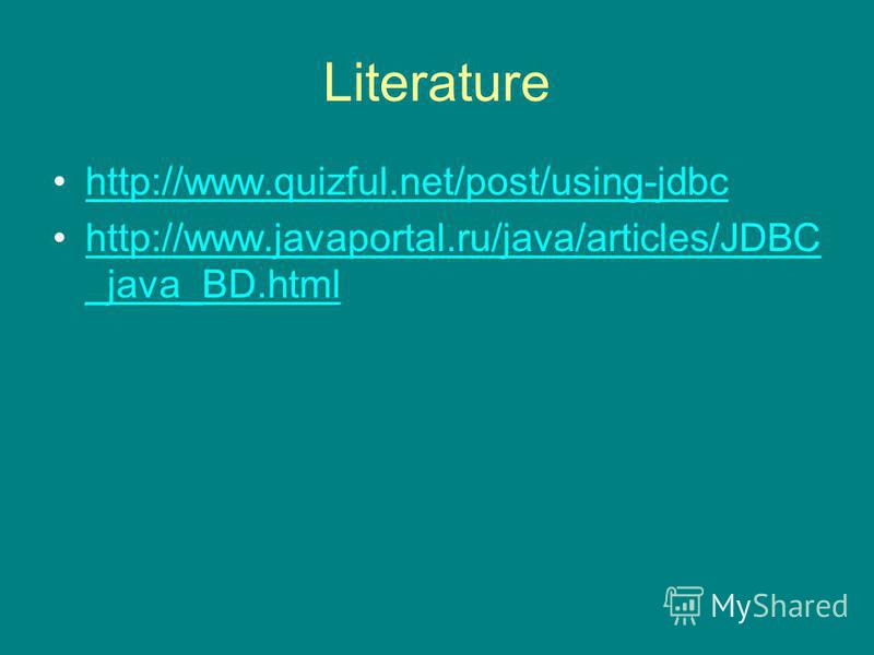 Literature http://www.quizful.net/post/using-jdbc http://www.javaportal.ru/java/articles/JDBC _java_BD.htmlhttp://www.javaportal.ru/java/articles/JDBC _java_BD.html