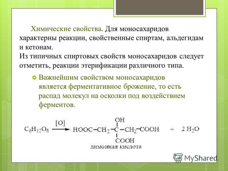 Химические свойства. Для моносахаридов характерны реакции, свойственные спиртам, альдегидам и кетонам. Из типичных спиртовых свойств моносахаридов следует отметить, реакции этерификации различного типа. Важнейшим свойством моносахаридов является ферм