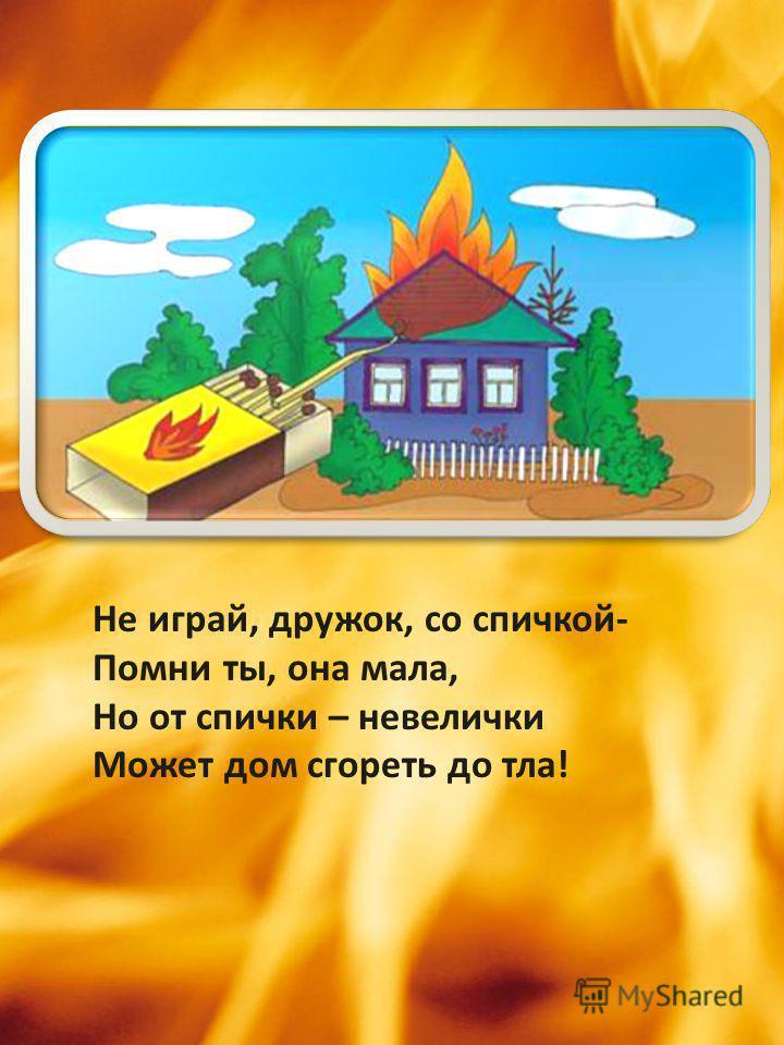Не играй, дружок, со спичкой- Помни ты, она мала, Но от спички – невелички Может дом сгореть до тла!