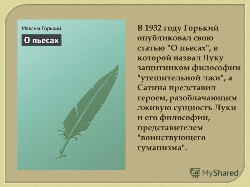 В 1932 году Горький опубликовал свою статью О пьесах, в которой назвал Луку защитником философии утешительной лжи, а Сатина представил героем, разоблачающим лживую сущность Луки и его философии, представителем воинствующего гуманизма.