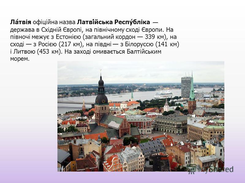 Ла́твія офіційна назва Латві́аська Респу́бліка держава в Східній Європі, на північному сході Європи. На півночі межує з Естонією (загальний кордон 339 км), на сході з Росією (217 км), на півдні з Білоруссю (141 км) і Литвою (453 км). На заході омиває