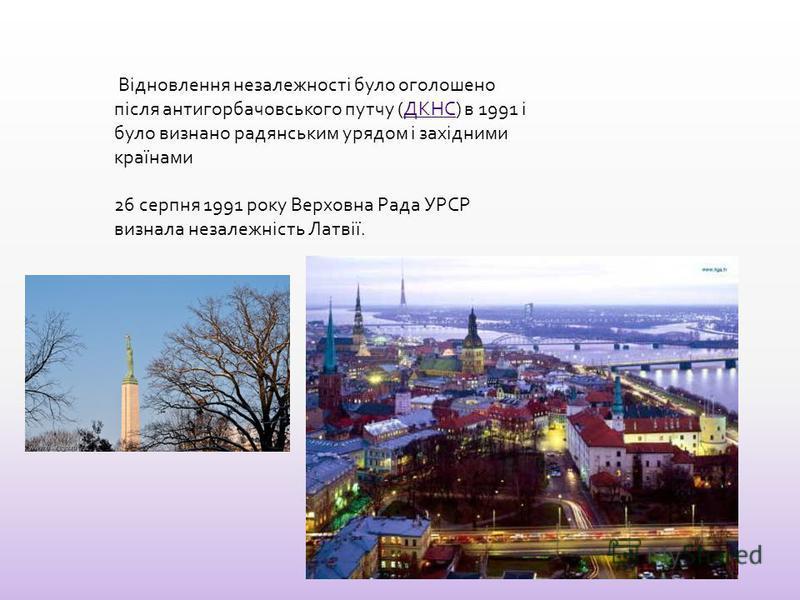 Відновлення незалежності было оголошено після антигорбачовського путчу (ДКНС) в 1991 і было визнано радянським урядом і західними країнамиДКНС 26 серпня 1991 року Верховна Рада УРСР визнала незалежність Латвії.