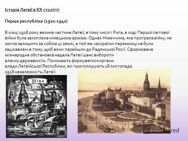 Історія Латвії в XX столітті Перша республіка (1920-1940) В кінці 1918 року велика части на Латвії, в тому числі і Рига, в ході Першої світової війни была затоплена німецькою армією. Однак Німеччина, яка програла війну, не могла залишити за собою ці
