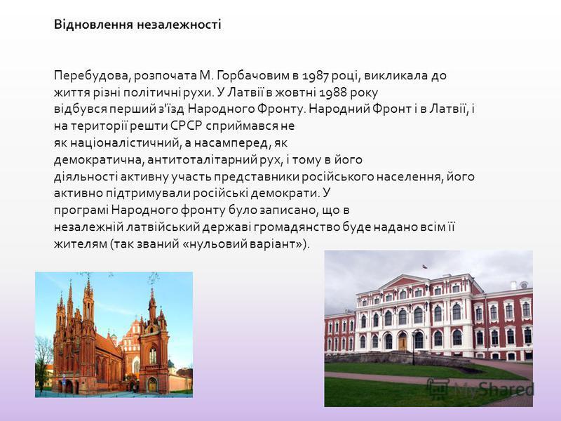 Відновлення незалежності Перебудова, розпочата М. Горбачовим в 1987 році, викликала до життя різні політичні рухи. У Латвії в жовтні 1988 року відбувся перший з'їзд Народного Фронту. Народний Фронт і в Латвії, і на території решить СРСР сприймався не