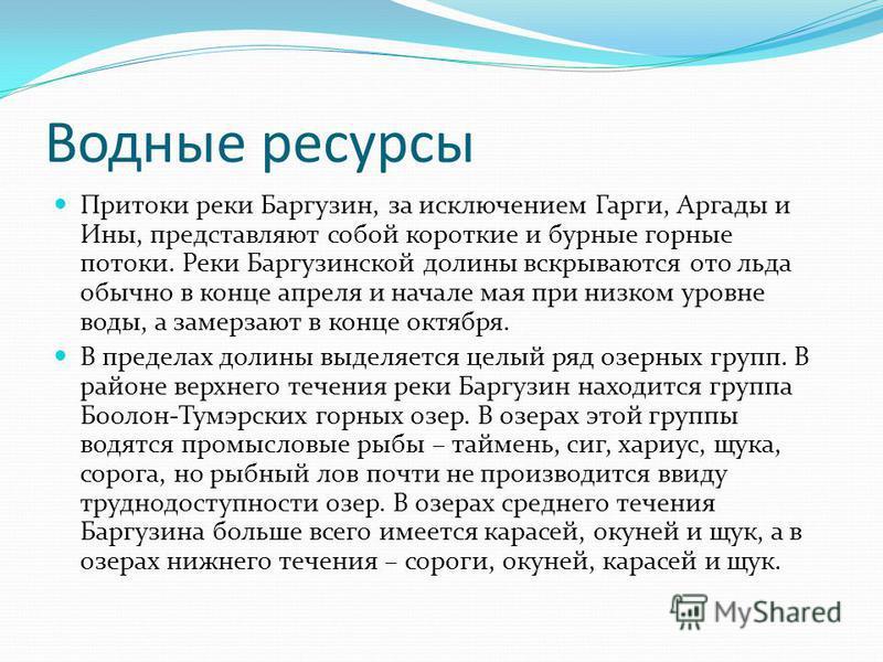 Водные ресурсы Притоки реки Баргузин, за исключением Гарги, Аргады и Ины, представляют собой короткие и бурные горные потоки. Реки Баргузинской долины вскрываются ото льда обычно в конце апреля и начале мая при низком уровне воды, а замерзают в конце