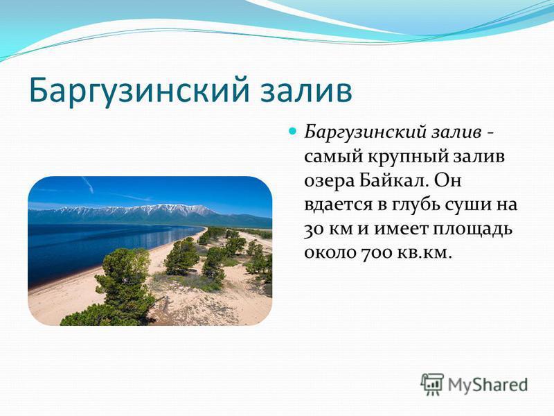 Баргузинский залив Баргузинский залив - самый крупный залив озера Байкал. Он вдается в глубь суши на 30 км и имеет площадь около 700 кв.км.