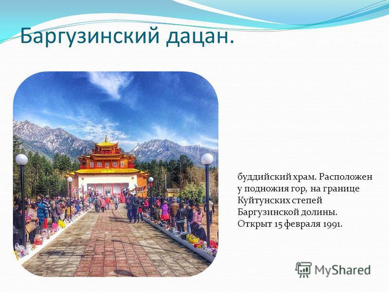 Баргузинский дацан. буддийский храм. Расположен у подножия гор, на границе Куйтунских степей Баргузинской долины. Открыт 15 февраля 1991.