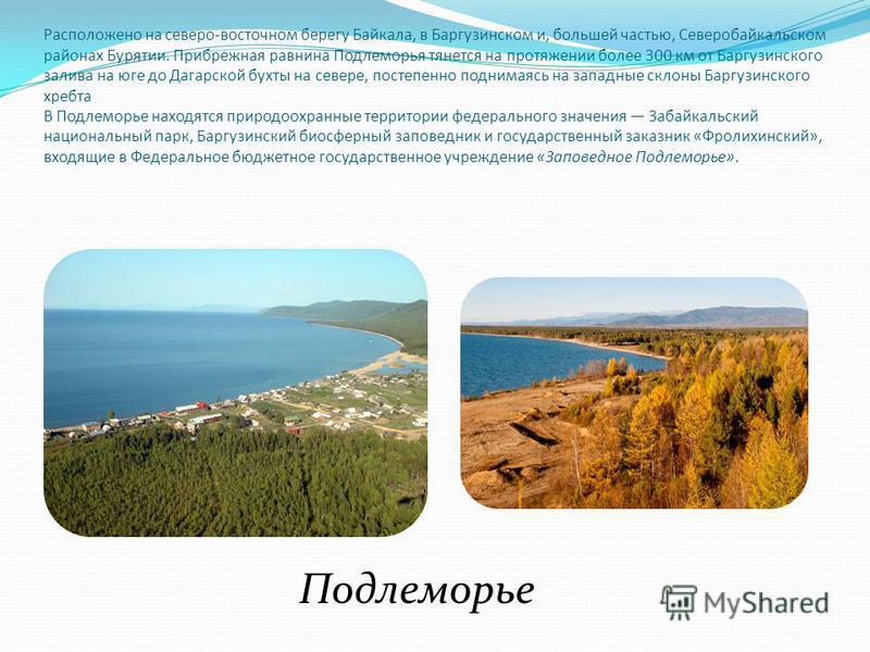 Расположено на северо-восточном берегу Байкала, в Баргузинском и, большей частью, Северобайкальском районах Бурятии. Прибрежная равнина Подлеморья тянется на протяжении более 300 км от Баргузинского залива на юге до Дагарской бухты на севере, постепе