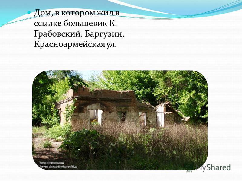Дом, в котором жил в ссылке большевик К. Грабовский. Баргузин, Красноармейская ул.