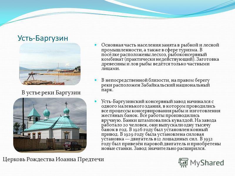 Усть-Баргузин Основная часть населения занята в рыбной и лесной промышленности, а также в сфере туризма. В посёлке расположены лесхоз, рыбоконсервный комбинат (практически недействующий). Заготовка древесины и лов рыбы ведётся только частными лицами.