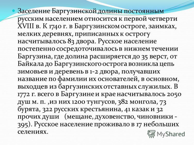 Заселение Баргузинской долины постоянным русским населением относится к первой четверти XVIII в. К 1740 г. в Баргузинском остроге, заимках, мелких деревнях, приписанных к острогу насчитывалось 83 двора. Русское население постепенно сосредоточивалось