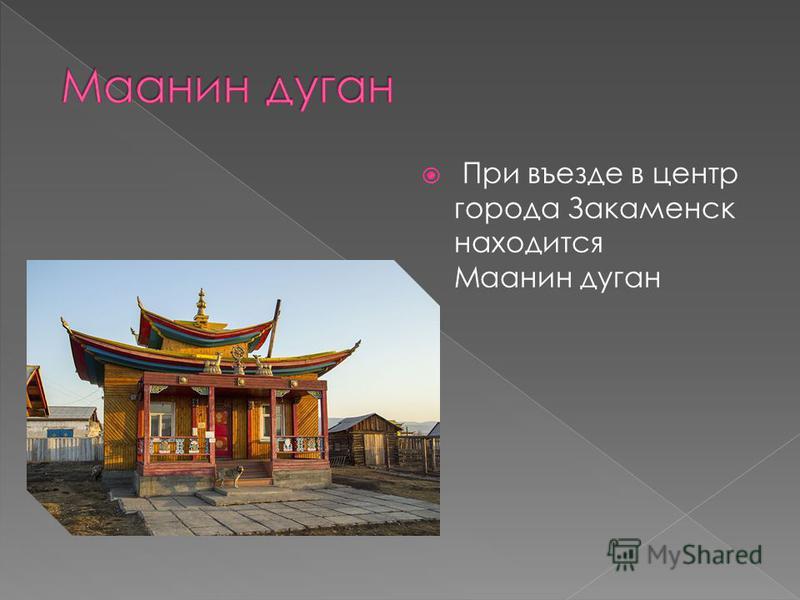 При въезде в центр города Закаменск находится Маанин дуган
