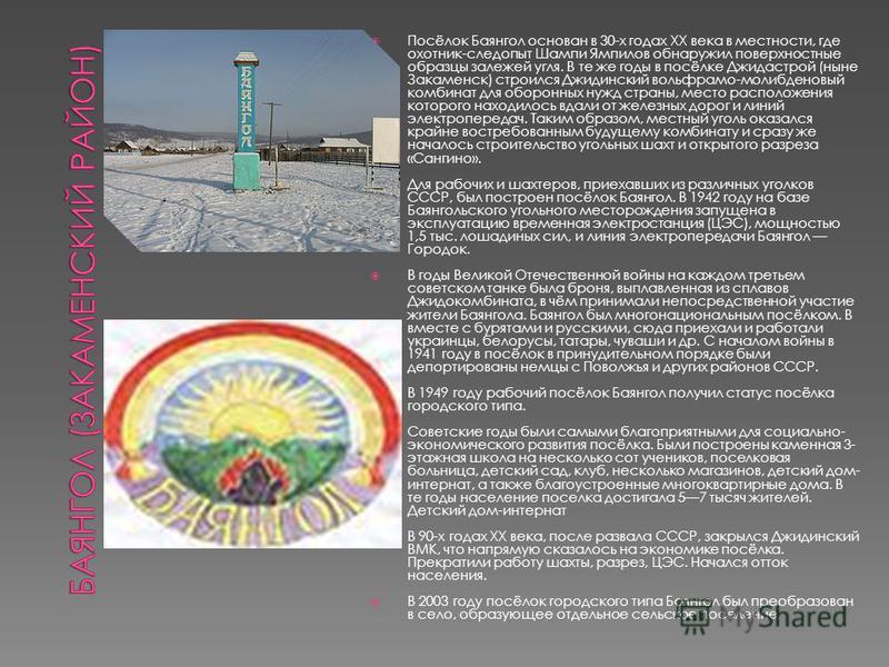 Посёлок Баянгол основан в 30-х годах XX века в местности, где охотник-следопыт Шампи Ямпилов обнаружил поверхностные образцы залежей угля. В те же годы в посёлке Джидастрой (ныне Закаменск) строился Джидинский вольфрамо-молибденовый комбинат для обор