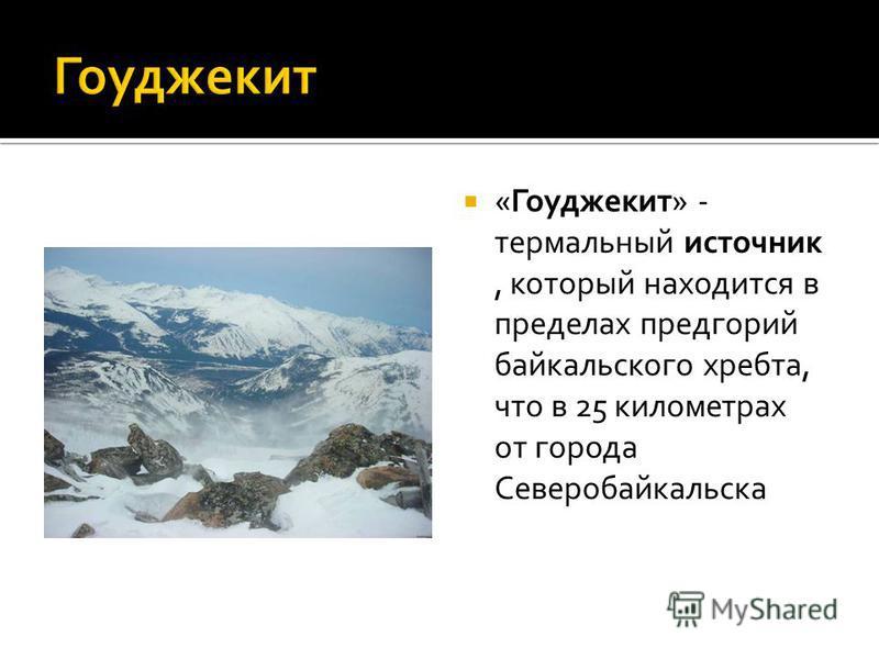 «Гоуджекит» - термальный источник, который находится в пределах предгорий байкальского хребта, что в 25 километрах от города Северобайкальска