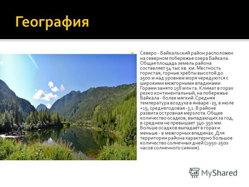 Северо - Байкальский район расположен на северном побережье озера Байкала. Общая площадь земель района составляет 54 тыс кв. км. Местность гористая, горные хребты высотой до 2500 м над уровнем моря чередуются с широкими межгорными впадинами Горами за