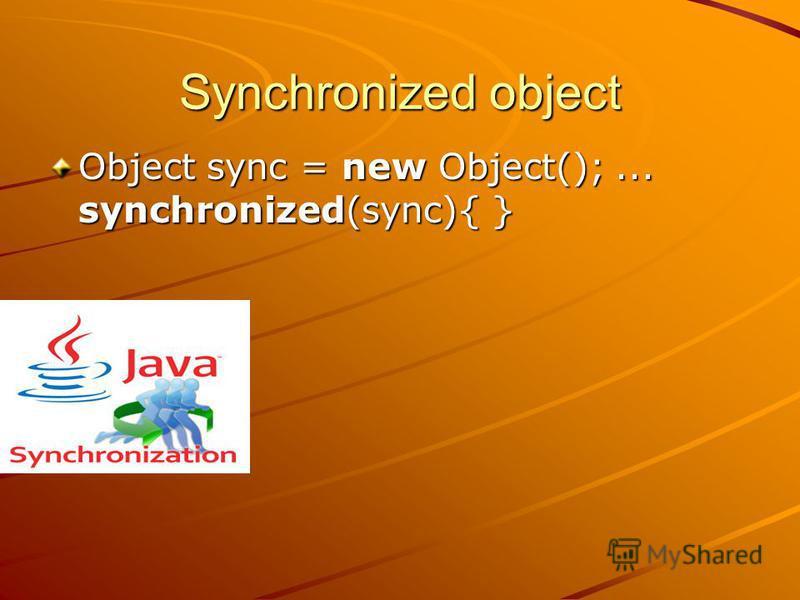 Synchronized object Object sync = new Object();... synchronized(sync){ }