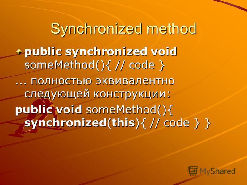 Synchronized method public synchronized void someMethod(){ // code }... полностью эквивалентно следующей конструкции: public void someMethod(){ synchronized(this){ // code } }