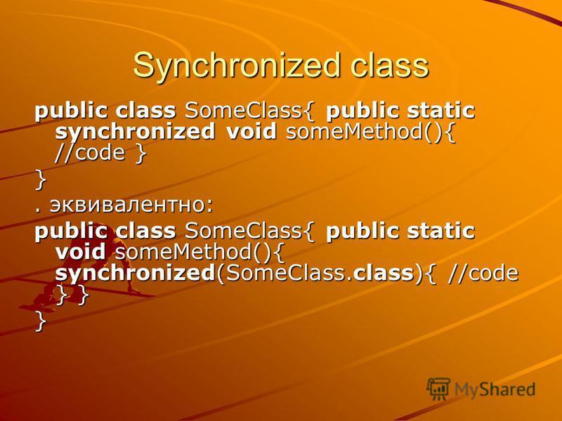 Synchronized class public class SomeClass{ public static synchronized void someMethod(){ //code } }. эквивалентно: public class SomeClass{ public static void someMethod(){ synchronized(SomeClass.class){ //code } } }