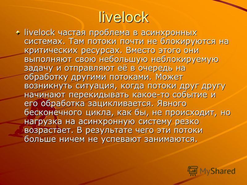 livelock livelock частая проблема в асинхронных системах. Там потоки почти не блокируются на критических ресурсах. Вместо этого они выполняют свою небольшую неблокируемую задачу и отправляют её в очередь на обработку другими потоками. Может возникнут