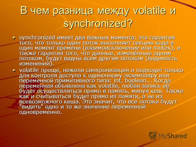 В чем разница между volatile и synchronized? synchronized имеет два важных момента: это гарантия того, что только один поток выполняет секцию кода в один момент времени (взаимоисключение или mutex), и также гарантия того, что данные, изменённые одним