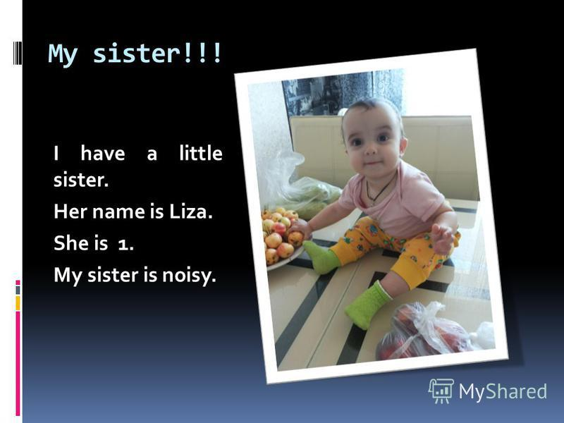 My sister!!! I have a little sister. Her name is Liza. She is 1. My sister is noisy.
