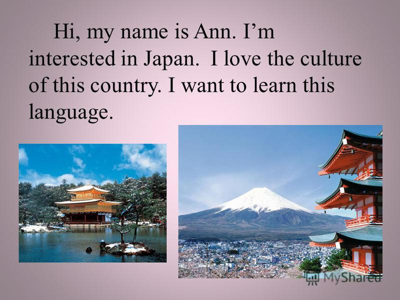 Hi, my name is Ann. Im interested in Japan. I love the culture of this country. I want to learn this language.