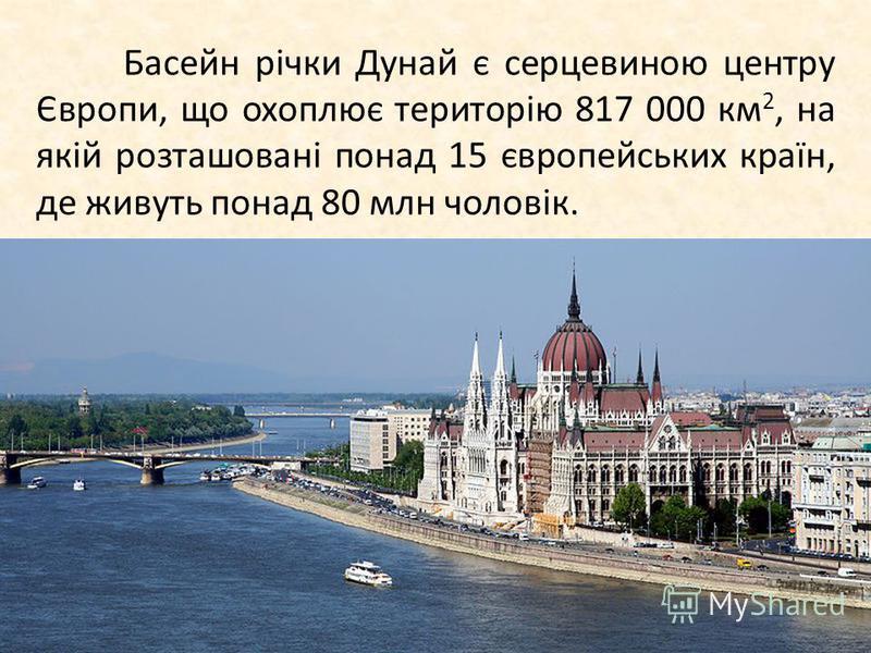 Басейн річки Дунай є сердцевиною центру Європи, що охоплює територію 817 000 км 2, на якій розташовані по-над 15 європейських країн, де живуть по-над 80 млн чоловік.