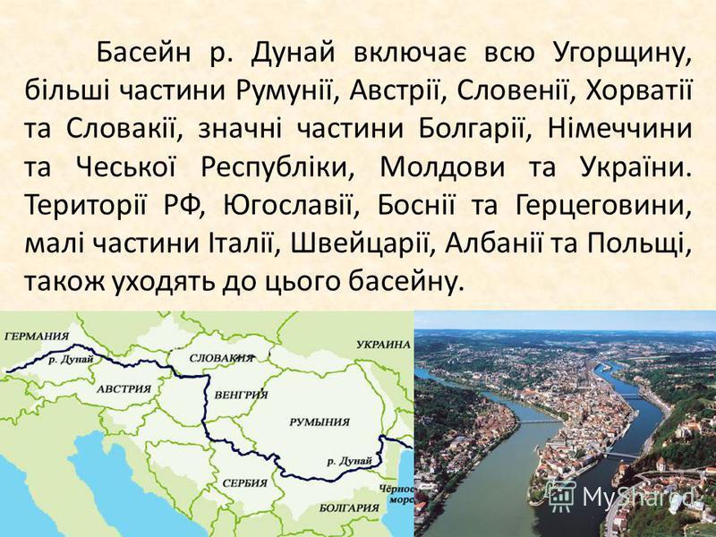 Басейн р. Дунай включає всю Угорщину, більші частини Румунії, Австрії, Словенії, Хорватії та Словакії, значні частини Болгарії, Німеччини та Чеської Республіки, Молдови та України. Території РФ, Югославії, Боснії та Герцеговини, малі частини Італії,