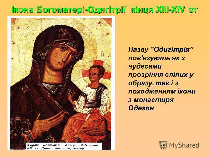 Ікона Богоматері-Одигітрії кінця ХІІІ-ХІV ст Назву Одигітрія пов'язують як з чудесами прозріння сліпих у образу, так і з походженням ікони з монастыря Одегон.