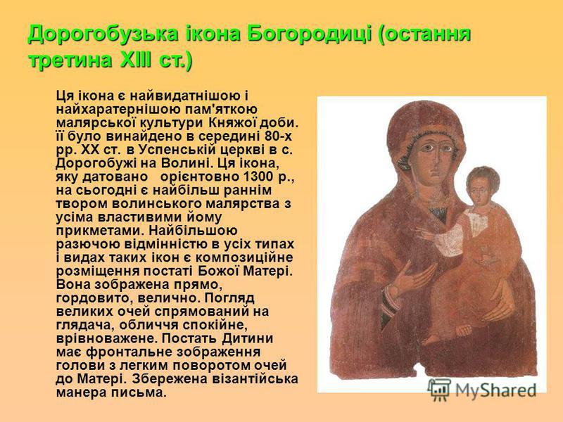 Ця ікона є найвидатнішою і найхаратернішою пам'яткою малярської культура Княжої доби. її було винайдено в середині 80-х рр. XX ст. в Успенській церкві в с. Дорогобужі на Волині. Ця ікона, яку даровано орієнтовно 1300 р., на сьогодні є найбільш раннім