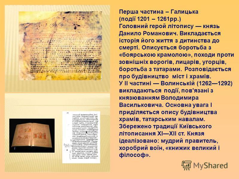 Перша частина – Галицька (події 1201 – 1261 рр.) Головний герой літопису князь Данило Романович. Викладається історія його життя з дитинства до смерті. Описується боротьба з «боярською крамолою», походи проти зовнішніх ворогів, лицарів, угорців, боро